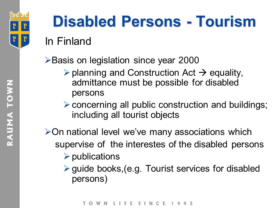 Disabled Persons - Tourism In Finland  Basis on legislation since year 2000  planning and Construction Act  equality, admittance must be possible for disabled persons  concerning all public construction and buildings; including all tourist objects  On national level we've many associations which supervise of the interestes of the disabled persons  publications  guide books,(e.g.