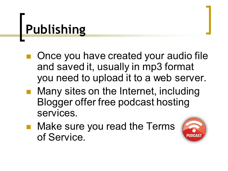 Publicizing Having created your podcast and uploaded it to make it available to potential users you need to provide a way for users to access your files.