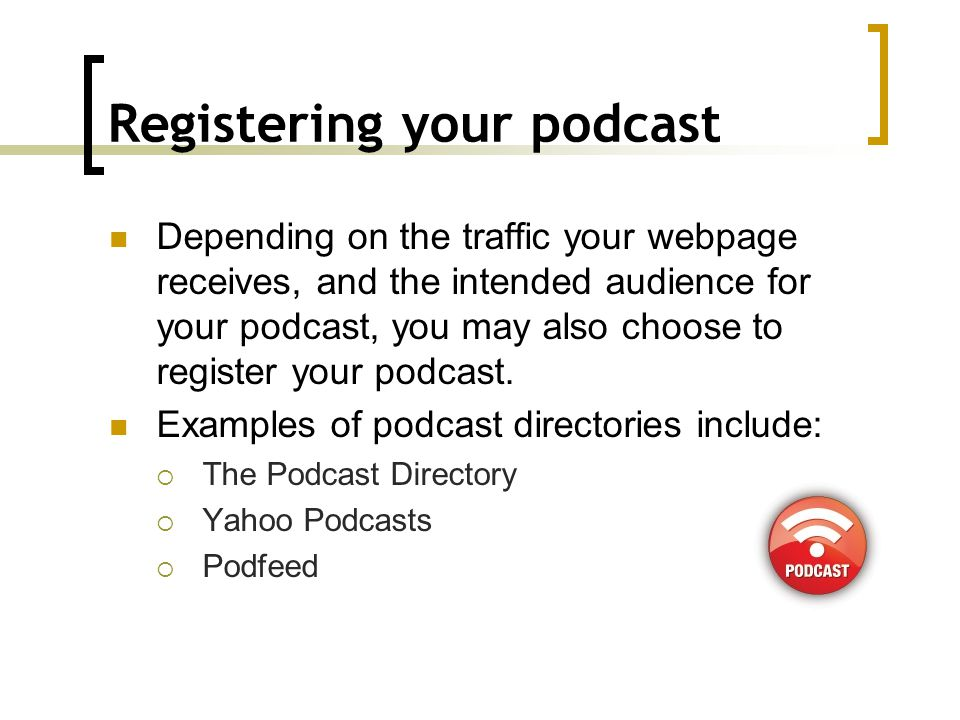 Registering your podcast Depending on the traffic your webpage receives, and the intended audience for your podcast, you may also choose to register your podcast.