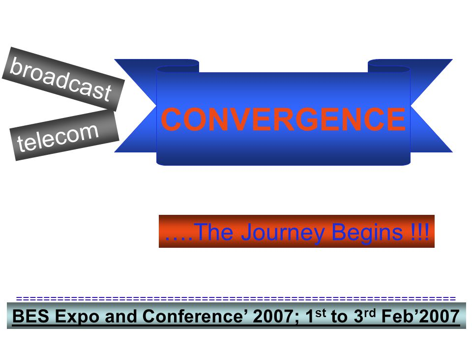broadcast telecom CONVERGENCE ….The Journey Begins !!! BES Expo and Conference' 2007; 1 st to 3 rd Feb'2007 ==========================================
