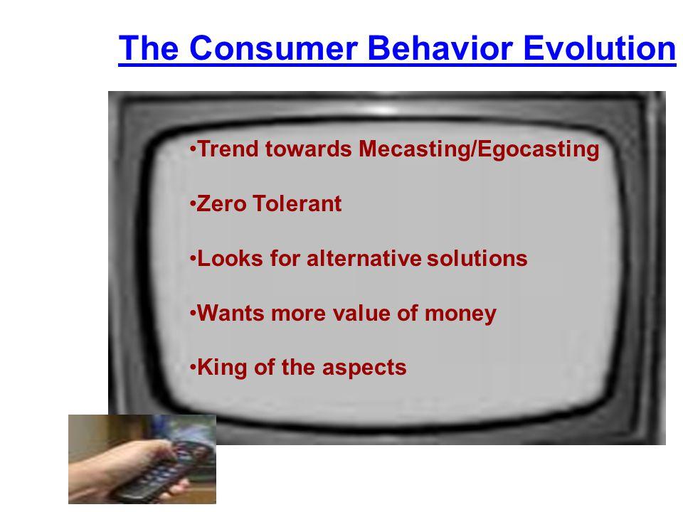 The Consumer Behavior Evolution Trend towards Mecasting/Egocasting Zero Tolerant Looks for alternative solutions Wants more value of money King of the