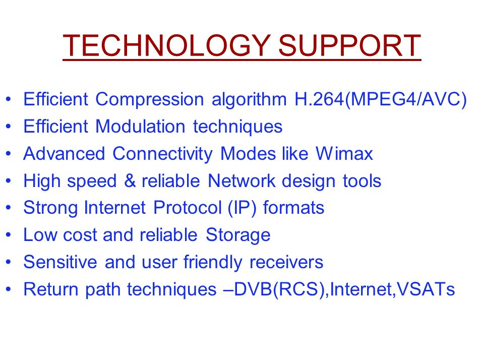 TECHNOLOGY SUPPORT Efficient Compression algorithm H.264(MPEG4/AVC) Efficient Modulation techniques Advanced Connectivity Modes like Wimax High speed