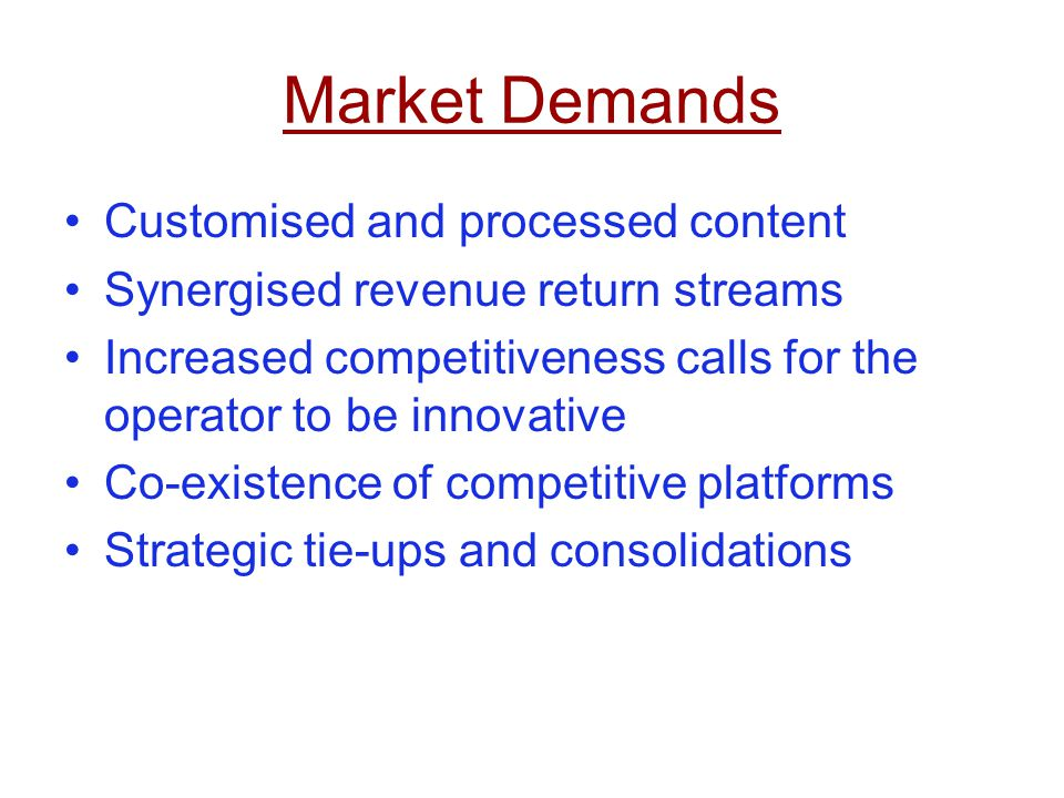 Market Demands Customised and processed content Synergised revenue return streams Increased competitiveness calls for the operator to be innovative Co