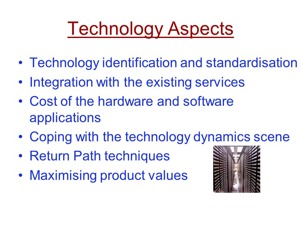 Technology Aspects Technology identification and standardisation Integration with the existing services Cost of the hardware and software applications