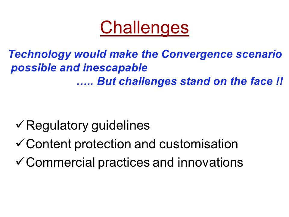 Challenges Regulatory guidelines Content protection and customisation Commercial practices and innovations Technology would make the Convergence scena