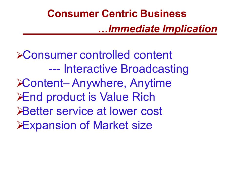 Consumer Centric Business …Immediate Implication  Consumer controlled content --- Interactive Broadcasting  Content– Anywhere, Anytime  End product