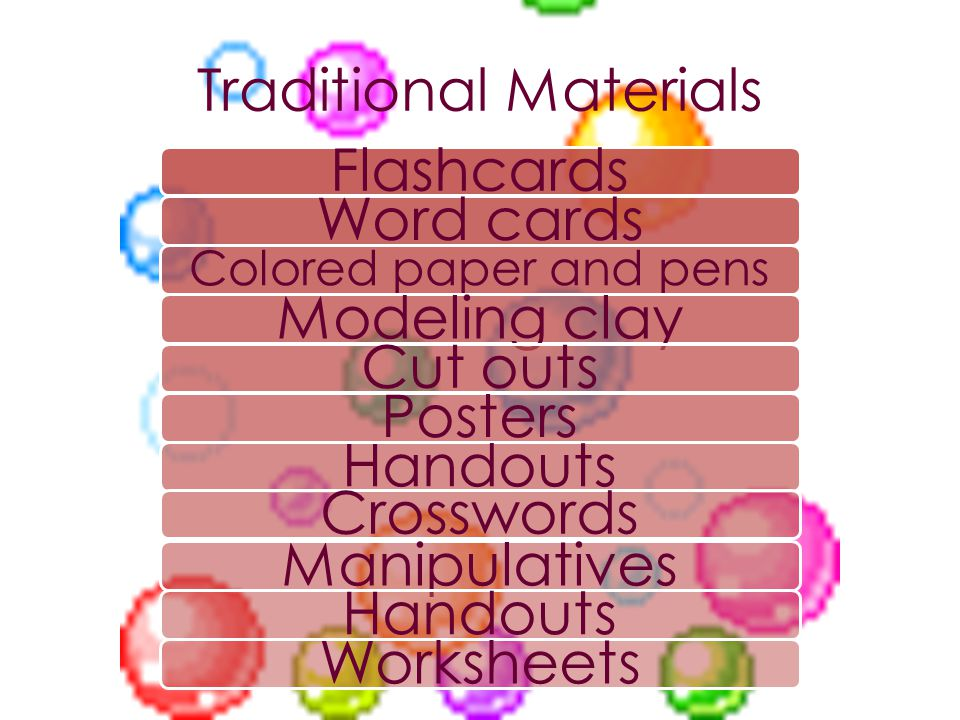 Traditional Materials FlashcardsWord cards Colored paper and pens Modeling clayCut outsPostersHandoutsCrosswordsManipulativesHandouts Worksheets