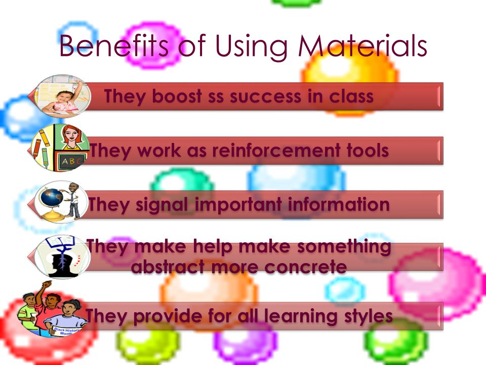 Benefits of Using Materials They boost ss success in class They work as reinforcement tools They signal important information They make help make something abstract more concrete They provide for all learning styles