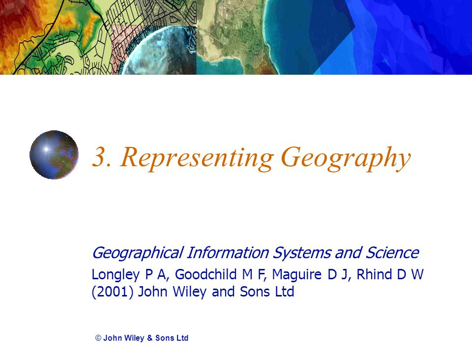 Geographical Information Systems and Science Longley P A, Goodchild M F, Maguire D J, Rhind D W (2001) John Wiley and Sons Ltd 3. Representing Geograp