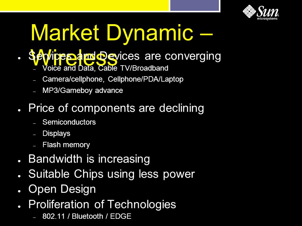 Market Dynamic – Wireless ● Services and Devices are converging – Voice and Data, Cable TV/Broadband – Camera/cellphone, Cellphone/PDA/Laptop – MP3/Gameboy advance ● Price of components are declining – Semiconductors – Displays – Flash memory ● Bandwidth is increasing ● Suitable Chips using less power ● Open Design ● Proliferation of Technologies – 802.11 / Bluetooth / EDGE
