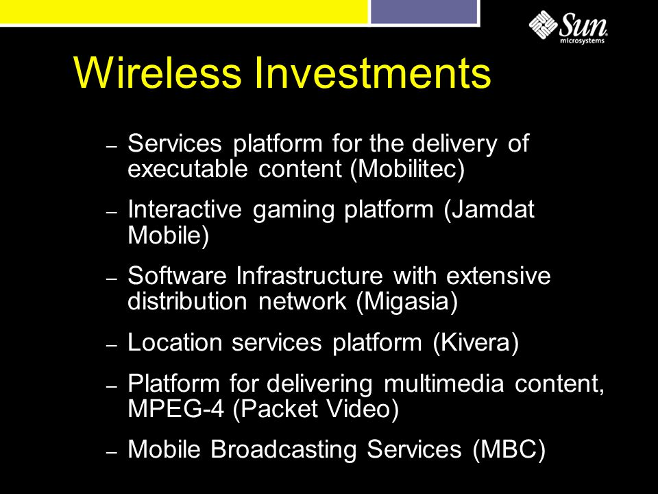 Wireless Investments – Services platform for the delivery of executable content (Mobilitec) – Interactive gaming platform (Jamdat Mobile) – Software Infrastructure with extensive distribution network (Migasia) – Location services platform (Kivera) – Platform for delivering multimedia content, MPEG-4 (Packet Video) – Mobile Broadcasting Services (MBC)