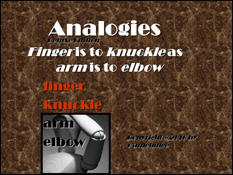 Copyright © 2010 by Gamehinge Analogies Finger is to knuckle as arm is to elbow finger knuckle arm elbow Deluxe Edition Deluxe Edition