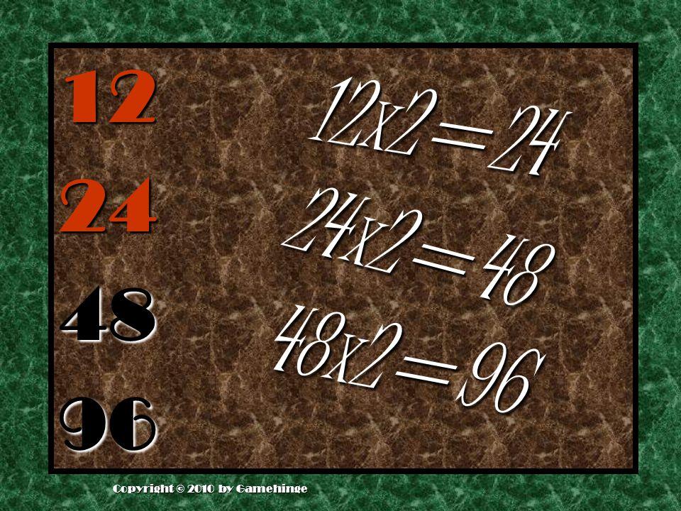12 24 48 96 4 8 x 2 = 9 6 1 2 x 2 = 2 4 2 4 x 2 = 4 8