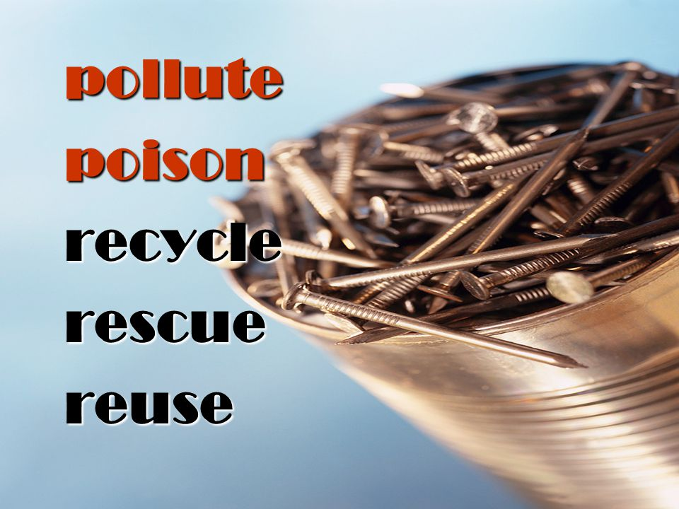 pollute poison recycle rescue reuse