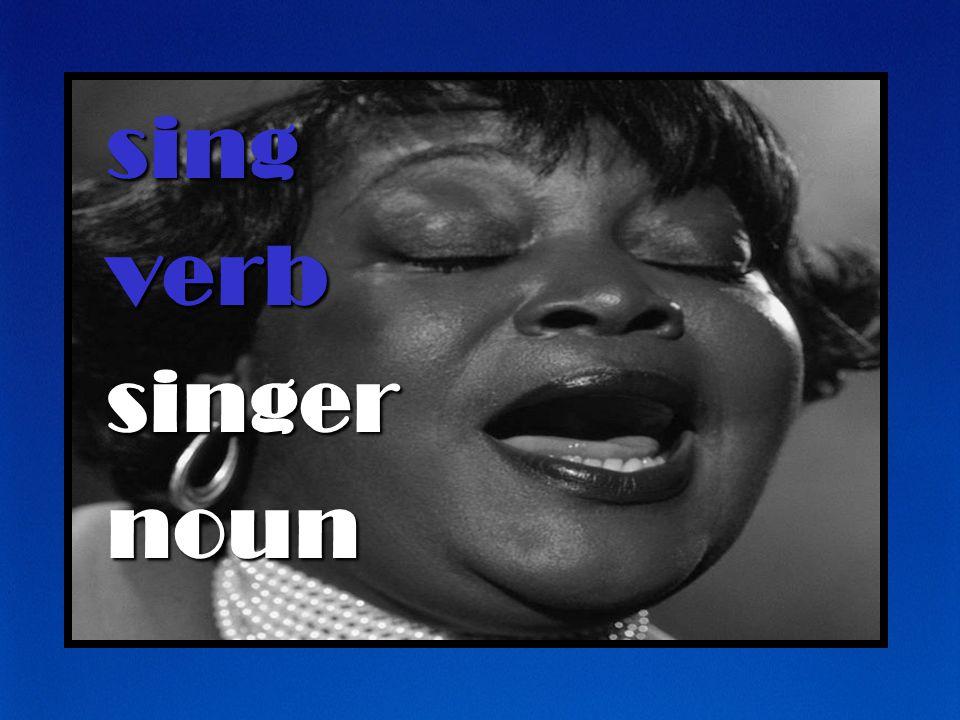 sing verb singer noun