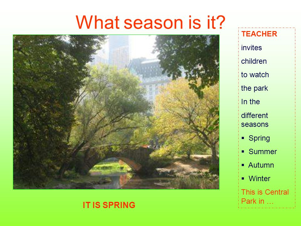 What season is it? TEACHER invites children to watch the park In the different seasons  Spring  Summer  Autumn  Winter This is Central Park in … I