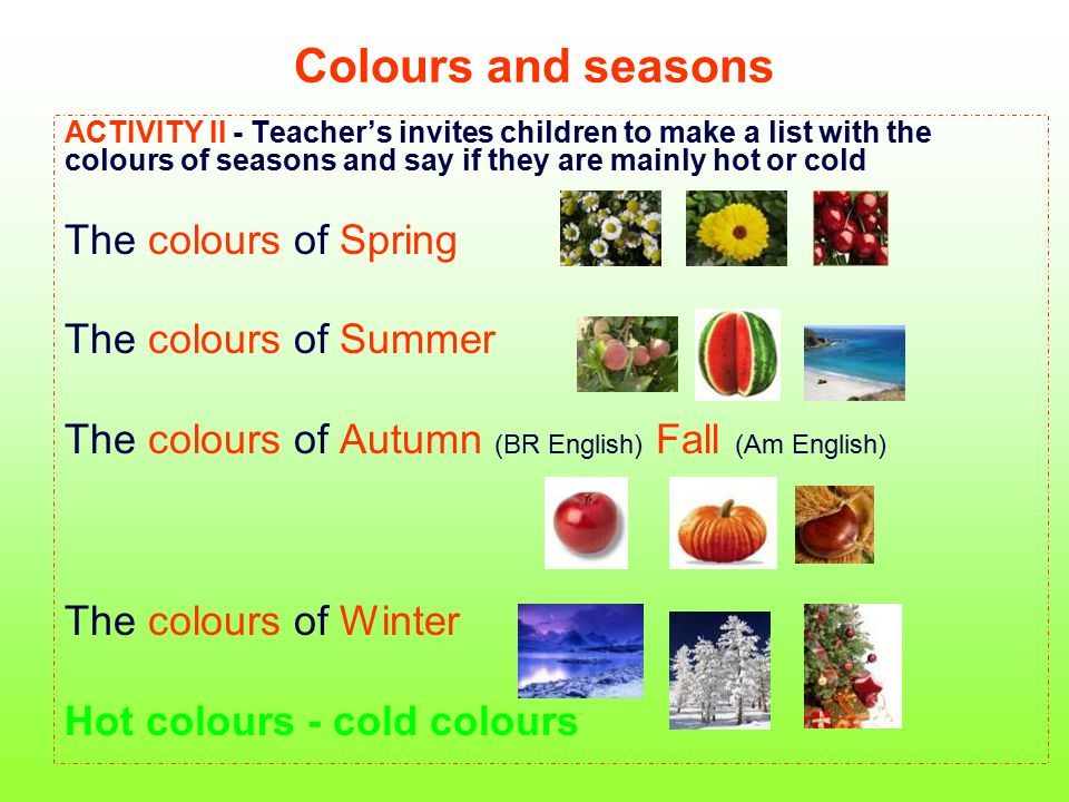 Colours and seasons ACTIVITY II - Teacher's invites children to make a list with the colours of seasons and say if they are mainly hot or cold The col