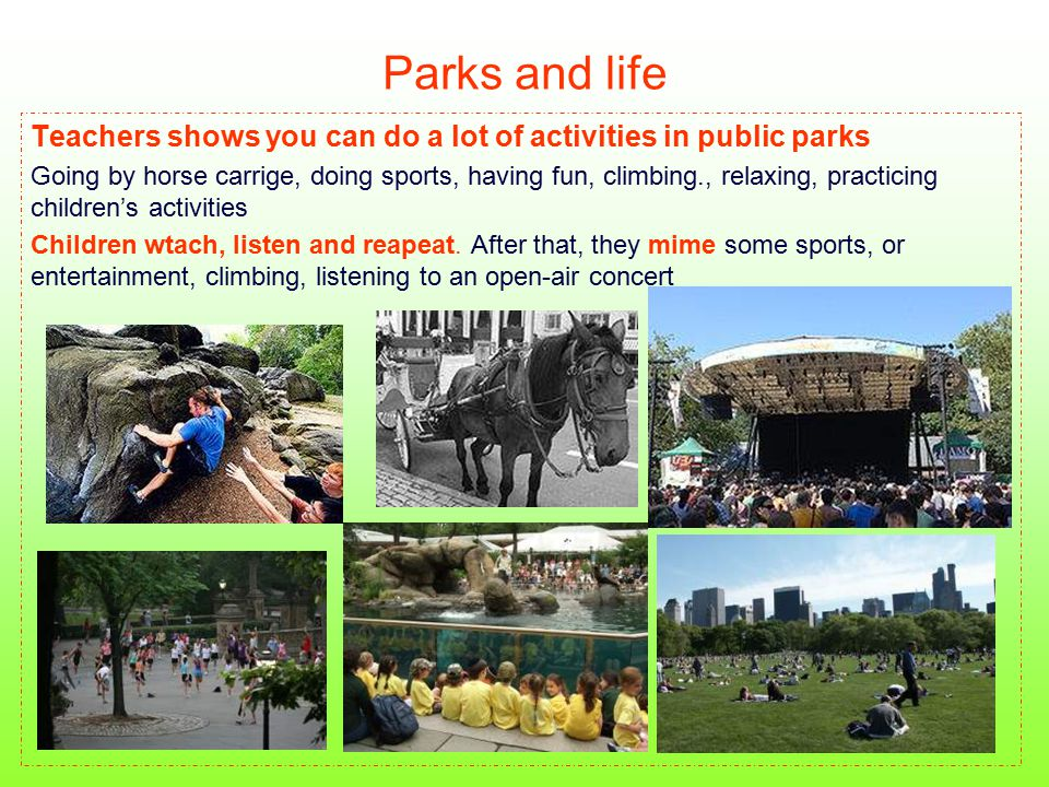 Parks and life Teachers shows you can do a lot of activities in public parks Going by horse carrige, doing sports, having fun, climbing., relaxing, pr