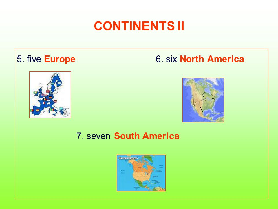 CONTINENTS II 5. five Europe 6. six North America 7. seven South America