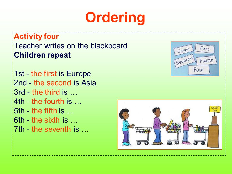 Ordering Activity four Teacher writes on the blackboard Children repeat 1st - the first is Europe 2nd - the second is Asia 3rd - the third is … 4th -