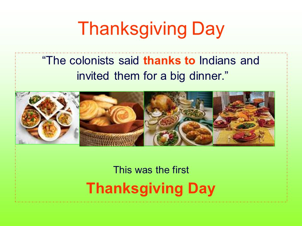 "Thanksgiving Day ""The colonists said thanks to Indians and invited them for a big dinner."" This was the first Thanksgiving Day"