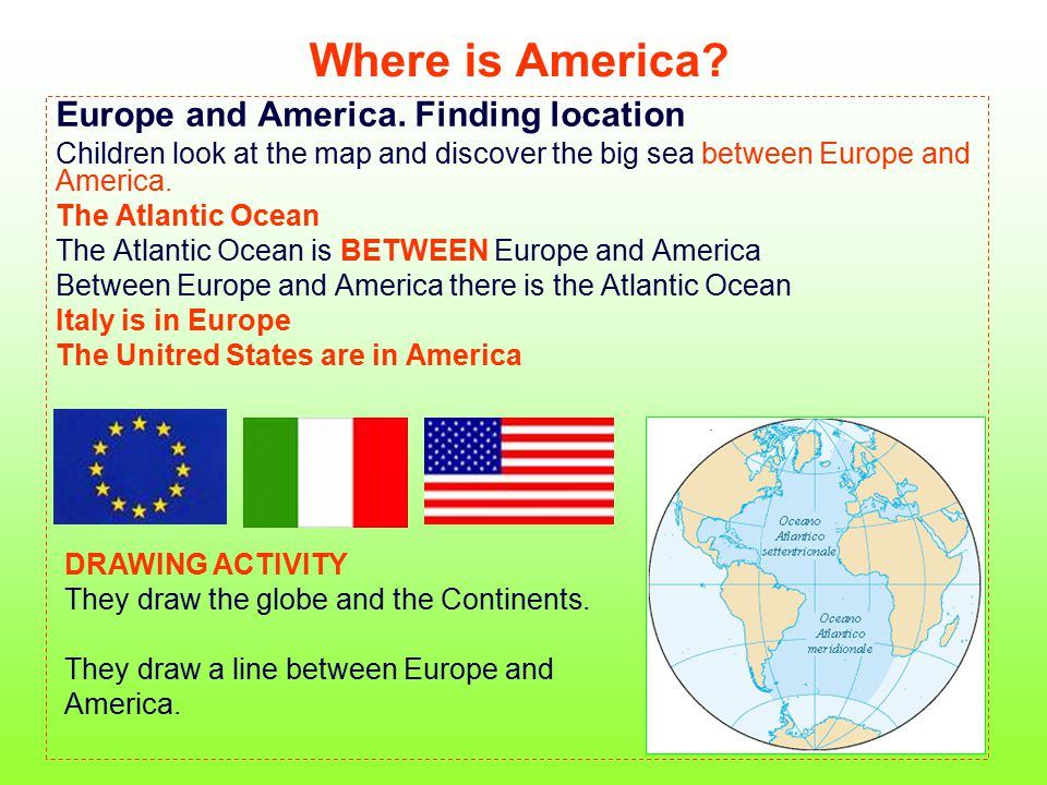 Where is America? Europe and America. Finding location Children look at the map and discover the big sea between Europe and America. The Atlantic Ocea