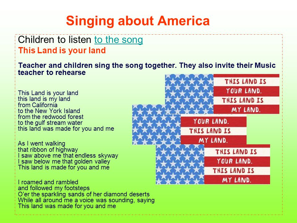 Singing about America Children to listen to the songto the song This Land is your land Teacher and children sing the song together. They also invite t