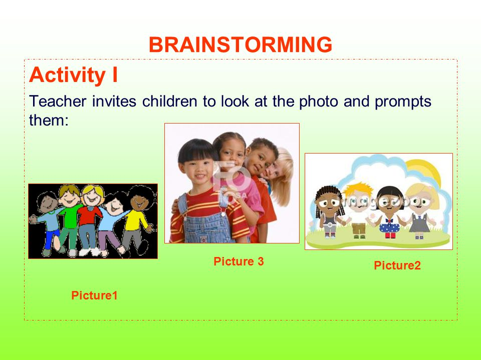 BRAINSTORMING Activity I Teacher invites children to look at the photo and prompts them: Picture1 Picture2 Picture 3