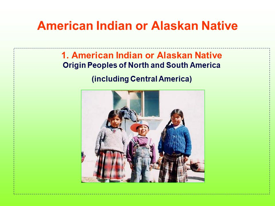 American Indian or Alaskan Native 1. American Indian or Alaskan Native Origin Peoples of North and South America (including Central America)