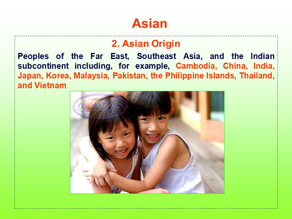 Asian 2. Asian Origin Peoples of the Far East, Southeast Asia, and the Indian subcontinent including, for example, Cambodia, China, India, Japan, Kore