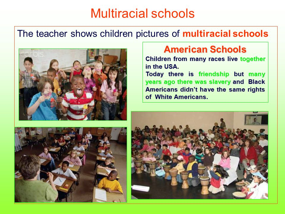 Multiracial schools The teacher shows children pictures of multiracial schools American Schools Children from many races live together in the USA. Tod