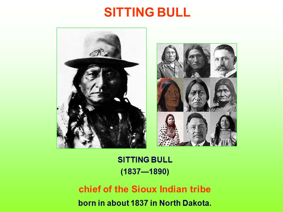 SITTING BULL (1837—1890) chief of the Sioux Indian tribe born in about 1837 in North Dakota.