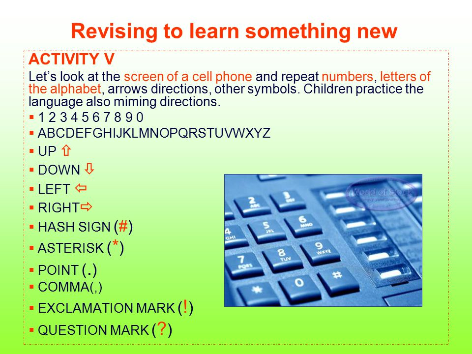 Revising to learn something new ACTIVITY V Let's look at the screen of a cell phone and repeat numbers, letters of the alphabet, arrows directions, ot