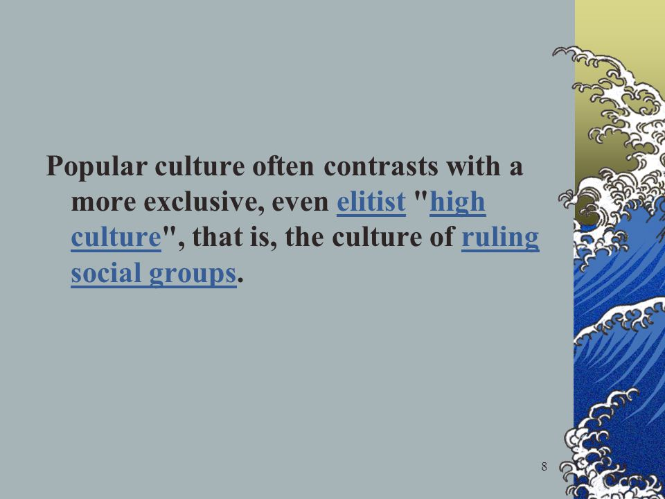 8 Popular culture often contrasts with a more exclusive, even elitist high culture , that is, the culture of ruling social groups.elitisthigh cultureruling social groups
