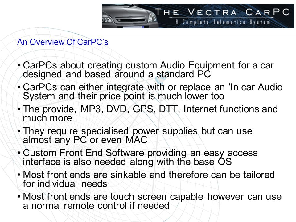 An Overview Of CarPC's CarPCs about creating custom Audio Equipment for a car designed and based around a standard PC CarPCs can either integrate with or replace an 'In car Audio System and their price point is much lower too The provide, MP3, DVD, GPS, DTT, Internet functions and much more They require specialised power supplies but can use almost any PC or even MAC Custom Front End Software providing an easy access interface is also needed along with the base OS Most front ends are sinkable and therefore can be tailored for individual needs Most front ends are touch screen capable however can use a normal remote control if needed