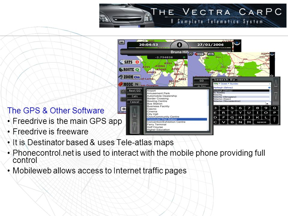 The GPS & Other Software Freedrive is the main GPS app Freedrive is freeware It is Destinator based & uses Tele-atlas maps Phonecontrol.net is used to interact with the mobile phone providing full control Mobileweb allows access to Internet traffic pages