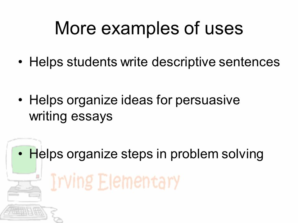 More examples of uses Helps students write descriptive sentences Helps organize ideas for persuasive writing essays Helps organize steps in problem so