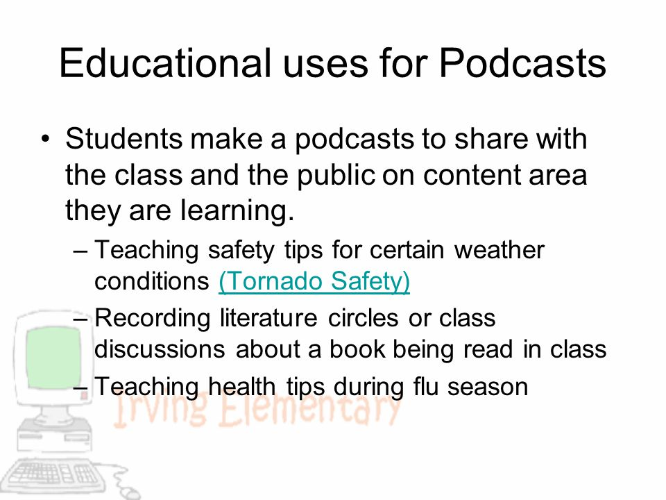 Educational uses for Podcasts Students make a podcasts to share with the class and the public on content area they are learning. –Teaching safety tips