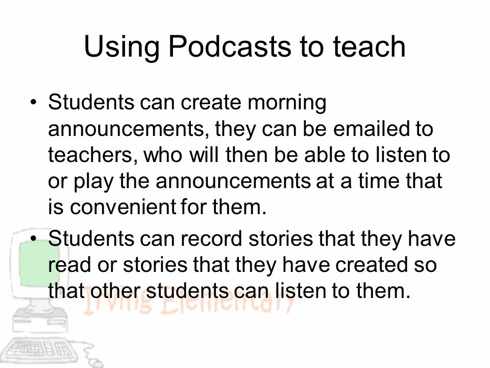 Using Podcasts to teach Students can create morning announcements, they can be emailed to teachers, who will then be able to listen to or play the ann