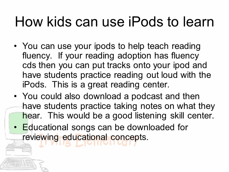 How kids can use iPods to learn You can use your ipods to help teach reading fluency. If your reading adoption has fluency cds then you can put tracks