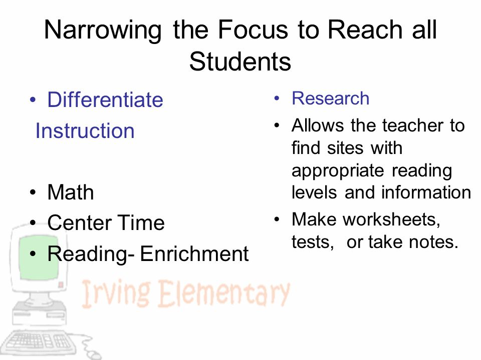 Narrowing the Focus to Reach all Students Differentiate Instruction Math Center Time Reading- Enrichment Research Allows the teacher to find sites wit