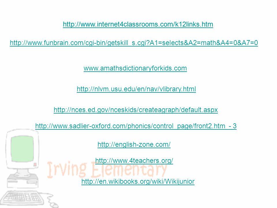 http://www.internet4classrooms.com/k12links.htm http://www.funbrain.com/cgi-bin/getskill_s.cgi?A1=selects&A2=math&A4=0&A7=0 www.amathsdictionaryforkids.com http://nlvm.usu.edu/en/nav/vlibrary.html http://nces.ed.gov/nceskids/createagraph/default.aspx http://www.sadlier-oxford.com/phonics/control_page/front2.htm - 3 http://english-zone.com/ http://www.4teachers.org/ http://en.wikibooks.org/wiki/Wikijunior http://www.internet4classrooms.com/k12links.htm