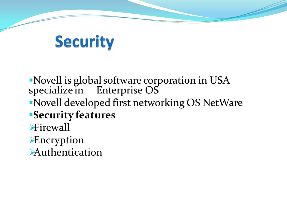  Novell is global software corporation in USA specialize in Enterprise OS  Novell developed first networking OS NetWare  Security features  Firewall  Encryption  Authentication