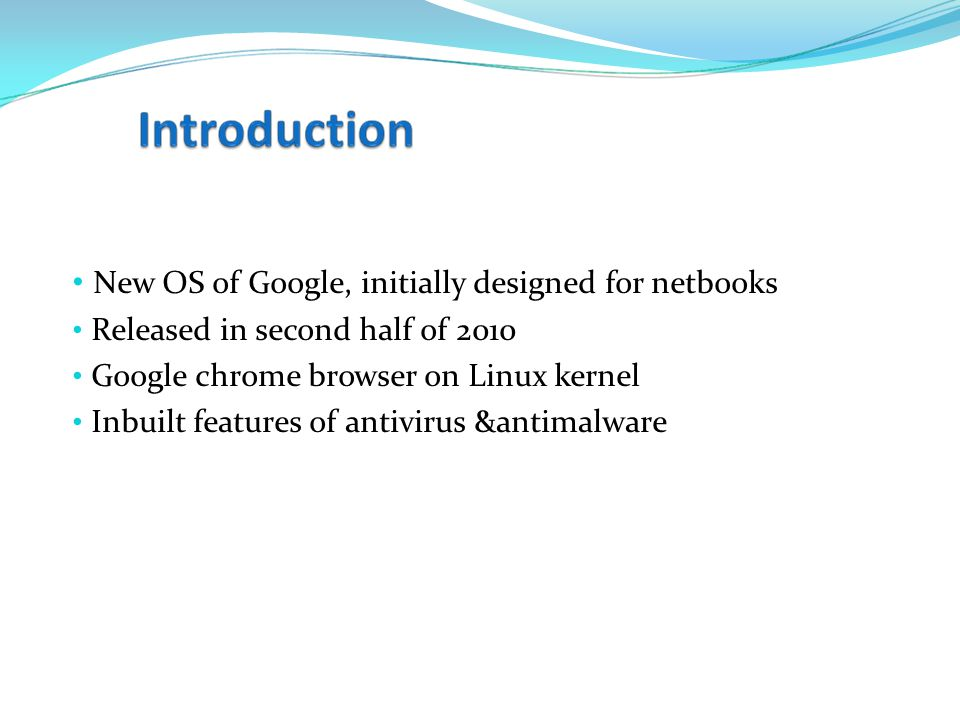 New OS of Google, initially designed for netbooks Released in second half of 2010 Google chrome browser on Linux kernel Inbuilt features of antivirus &antimalware