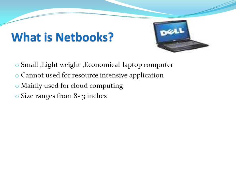 o Small,Light weight,Economical laptop computer o Cannot used for resource intensive application o Mainly used for cloud computing o Size ranges from 8-13 inches