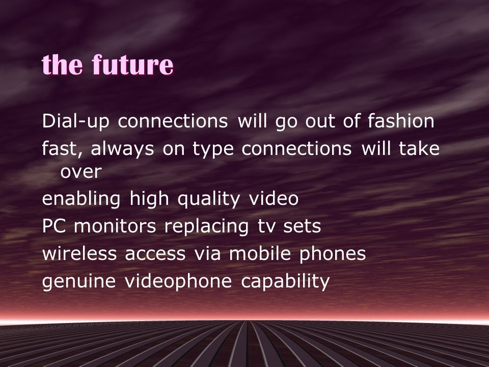 the future Dial-up connections will go out of fashion fast, always on type connections will take over enabling high quality video PC monitors replacing tv sets wireless access via mobile phones genuine videophone capability