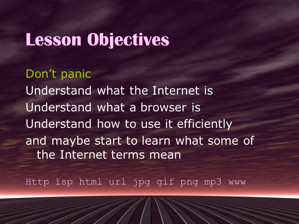 Lesson Objectives Don't panic Understand what the Internet is Understand what a browser is Understand how to use it efficiently and maybe start to learn what some of the Internet terms mean Http isp html url jpg gif png mp3 www