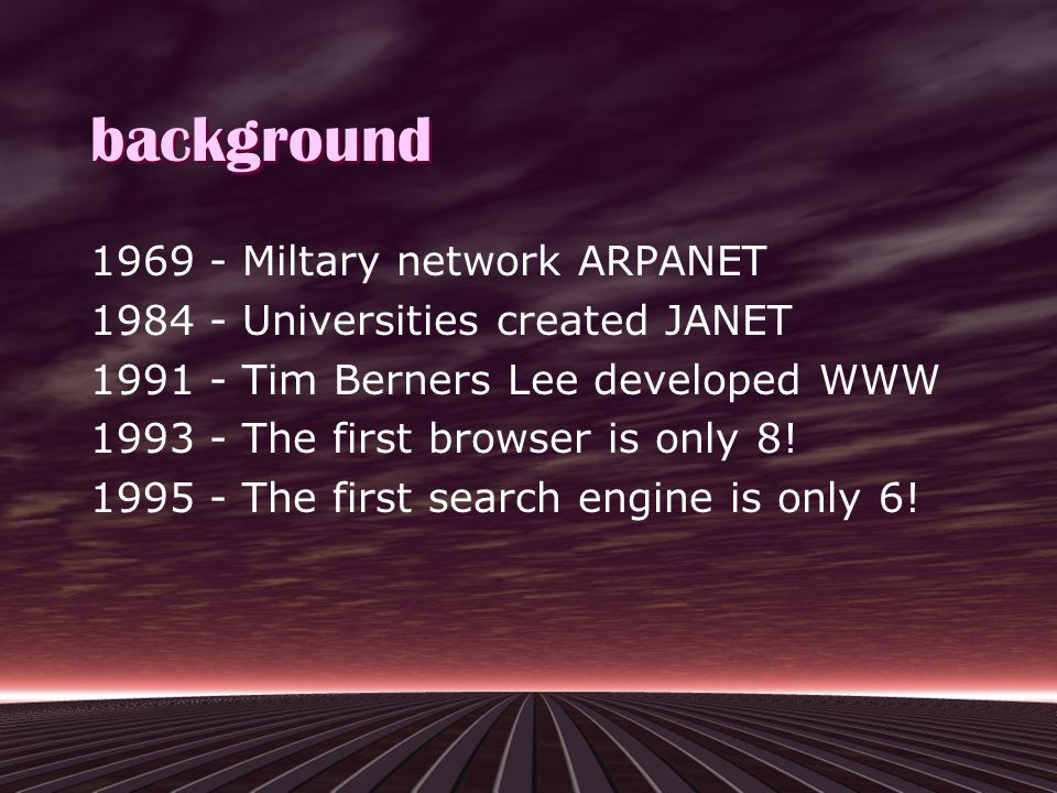 background 1969 - Miltary network ARPANET 1984 - Universities created JANET 1991 - Tim Berners Lee developed WWW 1993 - The first browser is only 8.