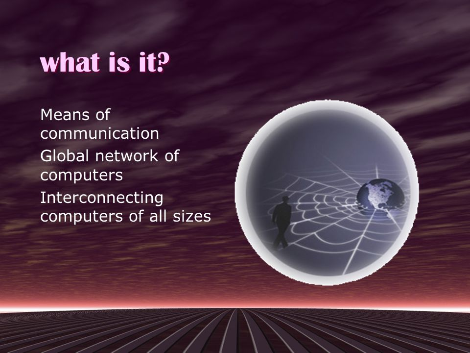 what is it? Means of communication Global network of computers Interconnecting computers of all sizes