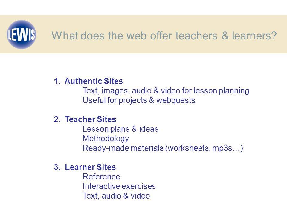 1. Authentic Sites Text, images, audio & video for lesson planning Useful for projects & webquests 2.Teacher Sites Lesson plans & ideas Methodology Re